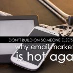 Don't Build on Someone Else's Land: Why Email Marketing is Hot Again